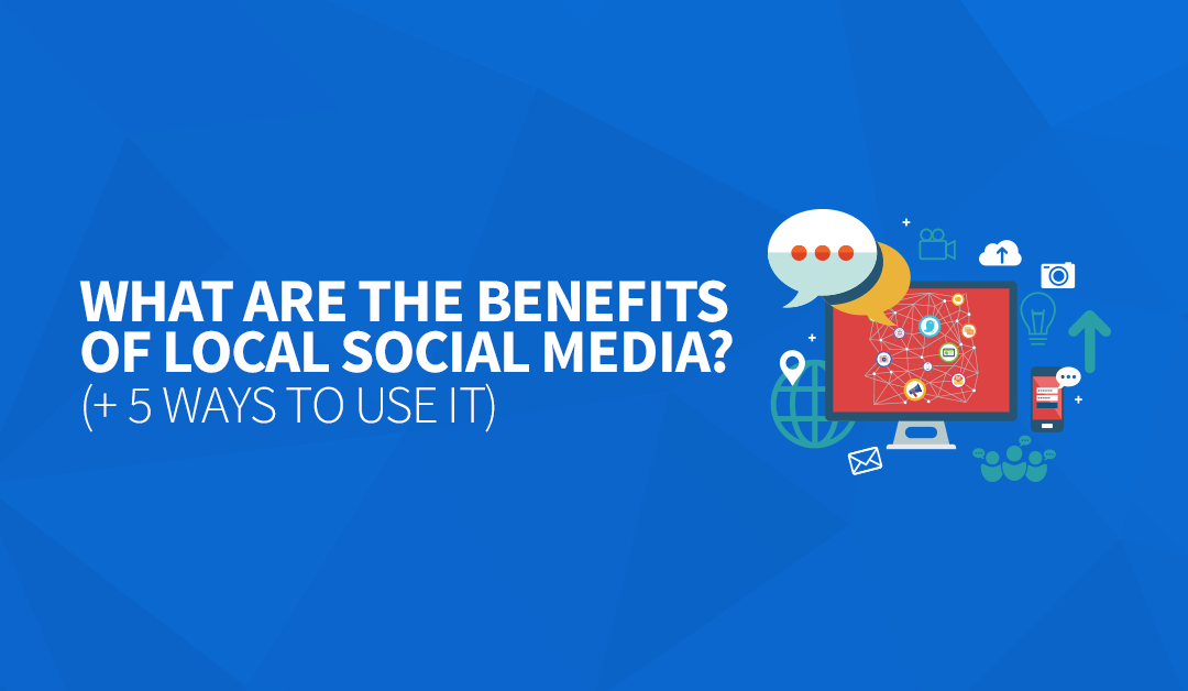 What are the Benefits of Local Social Media? (+ 5 Ways to Use it)